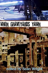 When Graveyards Yawn edited by Sean Wright (Crowswing Books, 2006) Cover design and photos by Gabe Choinard