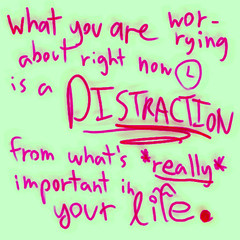 what you are worrying about right now is a distraction from what's really important in your life