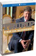 Думай как миллиардер. Все, что следует знать об успехе, недвижимости и жизни вообще Trump: Think Like a Billionaire : Everything You Need to Know About Success, Real Estate, and Life. 3-е издание.Дональд Трамп / Donald J. TrumpISBN : 5-9614-0444-7