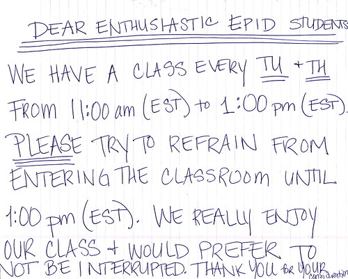 Dear enthusiastic EPID students: We have a class every Tu + Th from 11:00 am (EST) to 1:00 pm (EST). PLEASE try to refrain from entering the classroom until 1:00 (EST). We really enjoy our class + would prefer to not be interrupted. Thank you for your consideration.