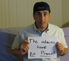 The Admins Have No Power! (jakerome) Tags: jacob delete save save2 save3 delete2 delete3 delete4 save4 save5 save6 delete5 delete6 save7 delete7 save9 delete8 i500 delete9 save10 savedbythedeltemeuncensoredgroup abuse power corruption shame petty pathetic nasty admin powers weloveflickr welovezoomr wedontneednostinkinadmins interestingness1 topv333 topv555 topv777 topv999 topv1111 longlivedmu freedom liberty democracy solidarity loyalty testingnipsa ihavepowerasadmin selfportrait portrait jakepix admins have man displaying sign fave5 shepherdjohnson jokesave megafave deleted saved saved5 deleted9 delete11 uncool uncool2 uncool3 uncool4 test cool sticktagcool uncool5 uncool6 cool2 cool3