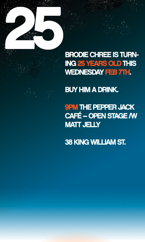 Brodie Chree is Turning 23 years old this Wednesday February 7th. Buy Him a Drink. 9PM The Pepper Jack Café - Open Stage with Matt Jelly. 38 King William St.