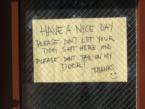 Have a nice day. Please don't let your dog shit here and please don't TAG on my door! Thanks :)