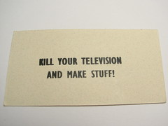 Kill your television and make stuff! - by L. Marie