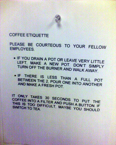 Coffee Etiquette: Please be courteous to your fellow employees. If you drain a pot or leave very little left, make a new pot. Don't simply turn off the burner and walk away. If there is less than a full pot between the 2, pour one into another and make a fresh pot. It only takes 30 seconds to put the coffee into a filter and push a button. If that is too difficult, maybe you should switch to tea.