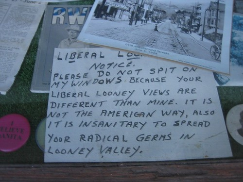 Liberal loonies take notice. Please do not spit on my windows because your liberal looney views are different than mine. It is not the American way, also it is insanitary [sic] to spread your radical germs in Looney Valley.