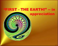 "Graphic concept ~ ""FIRST - THE EARTH!"" - in appreciation"