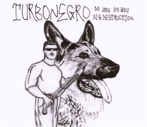 Turbonegro - Do You Do You Dig Destruction