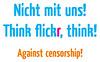 Nicht mit uns! Think flickr, think! Against censorship!
