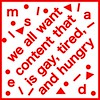 we all want content that is gay, tired, and hungry (mugwumpian) Tags: msaed gay tired content hungry aesthetic bold new 2017