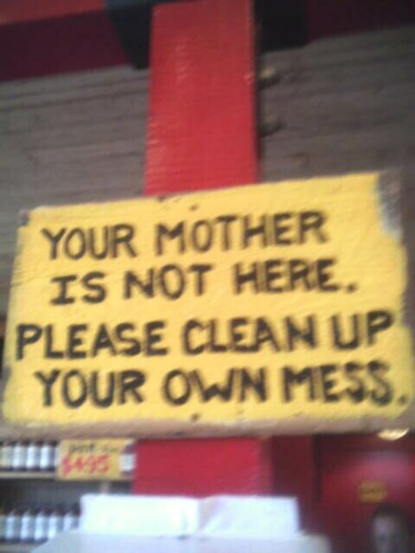 Clean up your own mess...