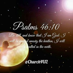 "Psalms 46:10 ""Be still, and know that I am God: I will be exalted among the heathen, I will be exalted in the earth."" #love #god (@Church4U2) Tags: pic bible verse"