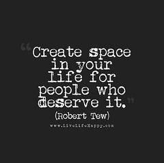 Create space in your life for people who deserve it. - Robert Tew (LiveLifeHappy1981) Tags: life people robert for who space it your create deserve tew