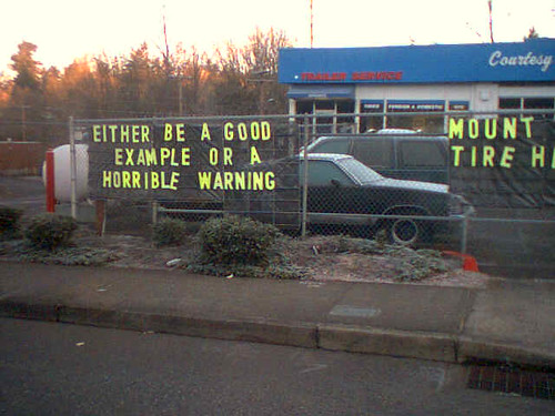 Either be a good example or a horrible warning