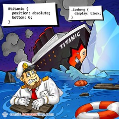 Titanic and Iceberg - Webcomic about web developers, programmers and browsers (browserling) Tags: cartoon comic webcomic joke browser browserling crossbrowsertesting webdeveloper webdesigner webprogrammer titanic iceberg css bottom block ship cssselector captain lifebuoy lifering rmstitanic passengerliner water ice display webdev developer designer programmer geek nerd internet web cartoons comics webcomics jokes browsers webdevelopers webdesigners webprogrammers webdevelopment developers development designers programmers