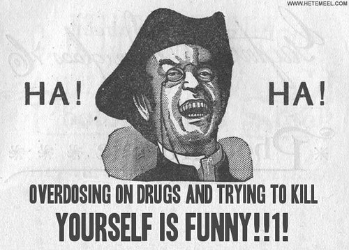 Ha! Ha! Overdosing on drugs and trying to kill yourself is funny!!