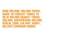 Read Ireland: Ireland Travel Guide: 101 Coolest Things to Do in Ireland (Budget Travel Ireland, Backpacking Ireland, Dublin, Cork, Galway, Kerry, Belfast) [Premium Ebook] (terryajohnson2) Tags: read ireland travel guide coolest things budget backpacking dublin cork galway kerry belfast premium ebook readonlineirelandirelandtravelguide101coolestthingstodoinirelandbudgettravelireland