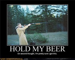 HOLD MY BEER (Chikkenburger) Tags: posters memes demotivational cheezburger workharder memebase verydemotivational notsmarter chikkenburger