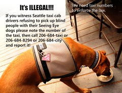 If you witness Seattle taxi cab drivers refusing to pick up blind people with their Seeing Eye dogs note the number of the taxi, then call 206-684-taxi or 206-684-8294 or 206-684-city and report. We need taxi numbers for compliance against illegal acts. (Wonderlane) Tags: seattle people eye dogs up call with blind you or cab taxi report number note seeing if then their pick drivers witness refusing whereisyourcompassion 206684taxi 2066848294 206684city ifyouwitnessseattletaxicabdriversrefusingtopickupblindpeoplewiththeirseeingeyedogsnotethenumberofthetaxi thencall206684taxior2066848294or206684cityandreportweneedtaxinumbersforcomplianceagainstillegalacts