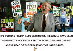 Fred Phelps - Head of Departmen of LGBT Issues. (The Devils in the Details) Tags: donaldtrump politicallyincorrect cia barrontrump gop isis westborobaptistchurch vladimirputin sexdrugsandrockandroll hillaryclinton plannedparenthood bigot dumptrump thewalkingdead republican pedophile mikepence nastywoman badhombre conservative rape riencepriebus donaldmcgahn stevenbannon frankgaffney jeffsessions generaljamesmattis generaljohnkelly stevenmnuchin andypuzder wilburross cathymcmorrisrodgers bencarson ltgenmichaelflynn ktmcfarland mikepompeo nikkihaley betsydevos tomprice scottpruitt seemaverma gayconversiontherapy marriageequality kukluxklan daryldixon downtonabbey pussy melaniatrump riggedelection jihad terrorist taliban walmart mexicanwall racism confederateflag nazi islam hilaryclinton berniesanders americannaziparty thebeatles therollingstones democrat rainbow tednugent boycotttarget contraception abortion tinfoilhatsociety fredphelps she'sacunt foxnews russia liberal