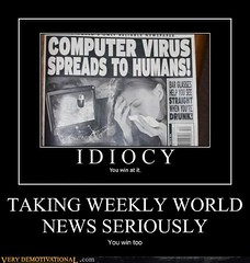 TAKING WEEKLY WORLD NEWS SERIOUSLY (Chikkenburger) Tags: posters memes demotivational cheezburger workharder memebase verydemotivational notsmarter chikkenburger