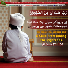 a-ALLAH,-Grant-me-A-Child-From-Among-The-Righteous (aamirnehal) Tags: quran hadees hadith seerat prophet jesus moses book aamir nehal love peace quotes allah muhammad islam zakat hajj flower gift sin virtue punish punishment teaching brotherhood parents respect equality knowledge verse day judgement muslim majah dawud iman deen about son daughter brother sister hadithabout quranabout islamabout riba toheed namaz roza islamic sayings dua supplications invoke tooba forgive forgiveness mother father pray prayer tableegh jihad recite scholar bukhari tirmadhi