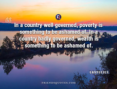 Confucius Quote In country well governed (Friends Quotes) Tags: ashamed badly be chinese confucius country governed in of philosopher popularauthor poverty something wealth well