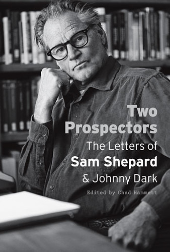 2 prospectors : the letters of Sam Shepard & Johnny Dark / edited by Chad Hammett