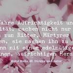 Wahre Aufrichtigkeit und Loyalität, machen nicht nur einen Mann zum Ritter, Märtyrer oder Helden - Zitat Horst Bulla thumbnail