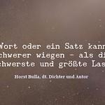 Das Wort oder ein Satz kann oft schwerer wiegen als die schwerste und größte Last. - Zitat Horst Bulla thumbnail