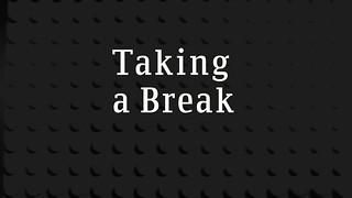 Taking a Break (Life Update)